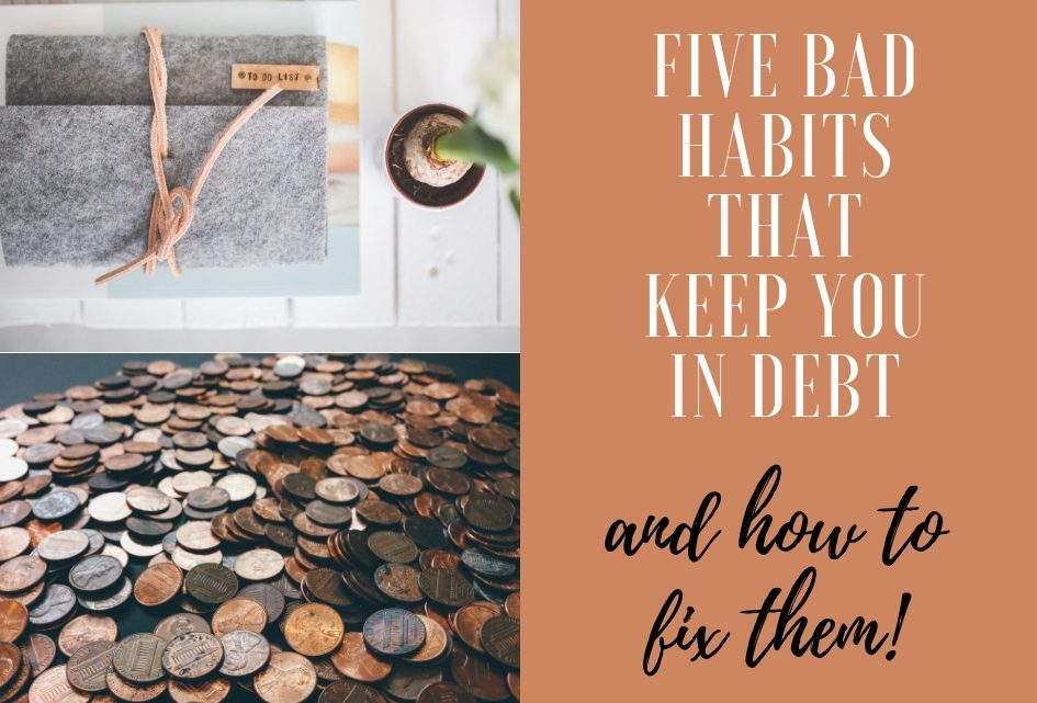 Five Bad Habits That Keep You in Debt… and how to fix them!