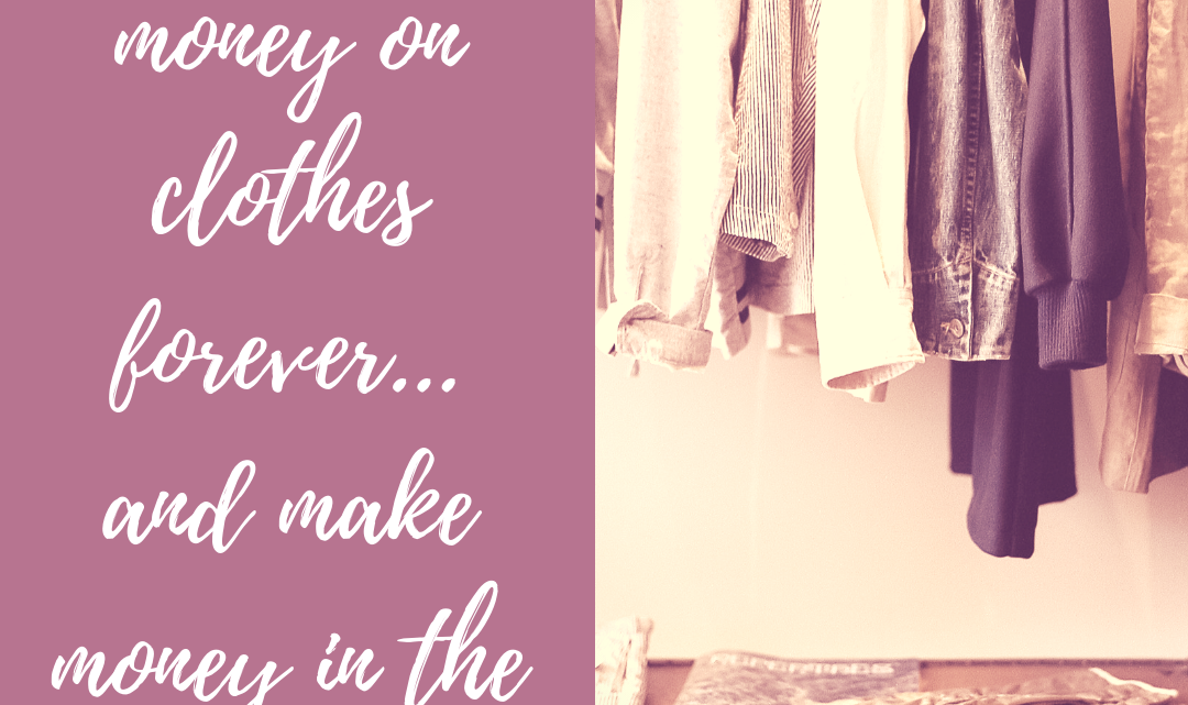 How To Save Money on Clothes Forever…And Make Money in the Process!