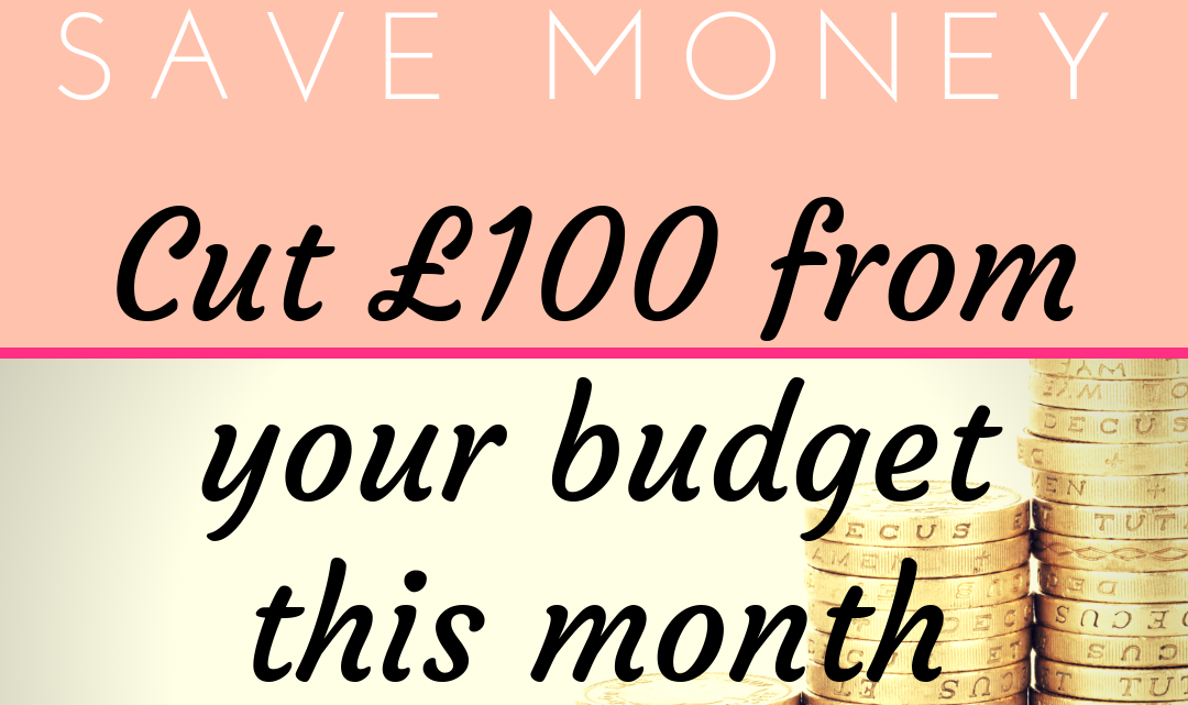 How to Save Money: Cut £100 From Your Budget